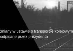 zmiana w ustawie o transporcie kolejowym podpisana przez prezydenta
