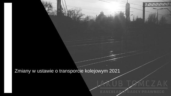 zmiany w ustawie o transporcie kolejowym 2021
